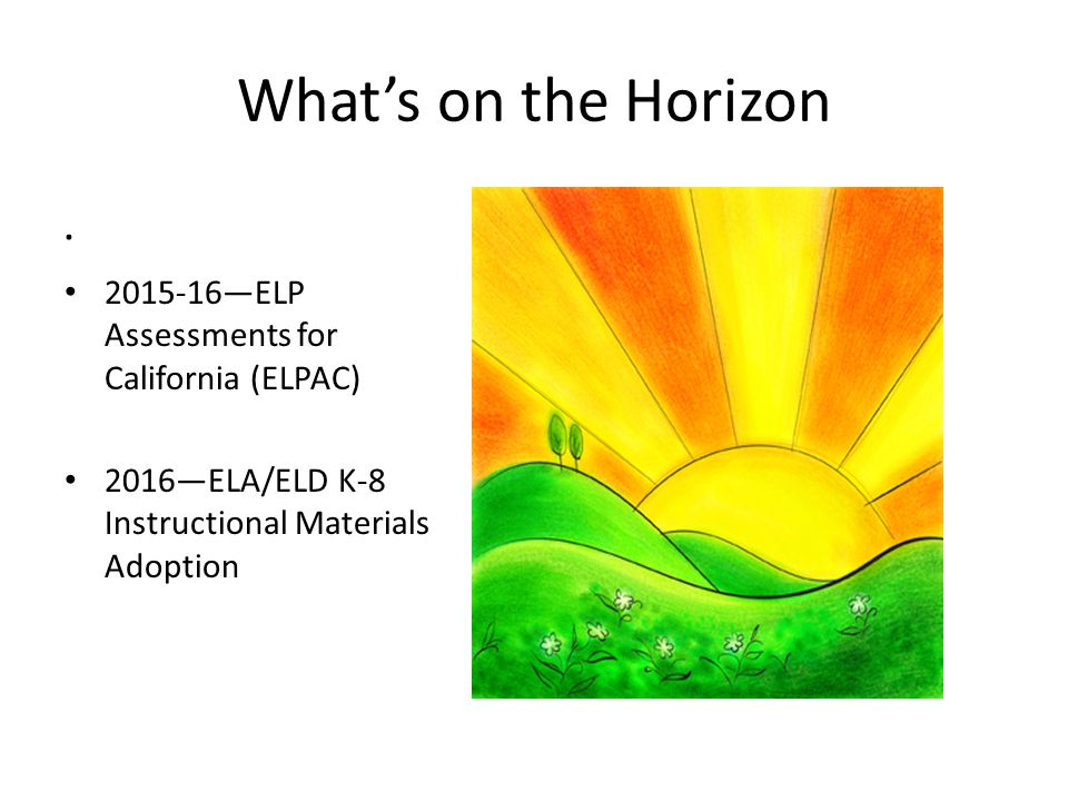 What's on the Horizon . . 2015-16—ELP Assessments for California (ELPAC) 2016—ELA/ELD K-8 Instructional Materials Adoption.