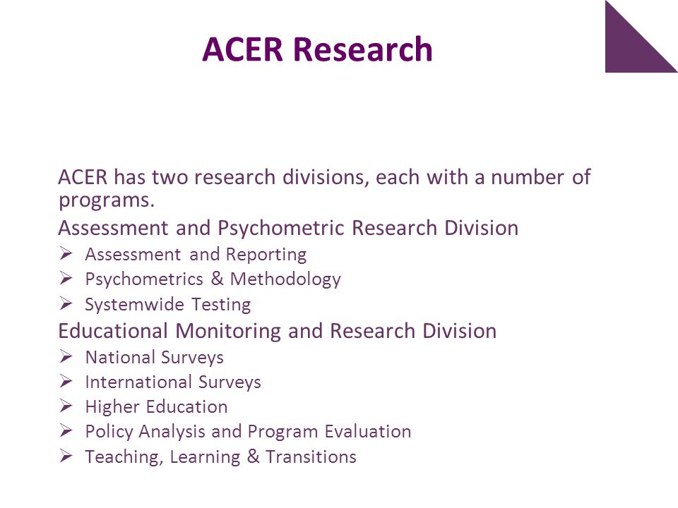 ACER Research ACER has two research divisions, each with a number of programs. Assessment and Psychometric Research Division.