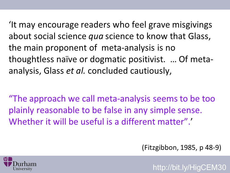 'It may encourage readers who feel grave misgivings about social science qua science to know that Glass, the main proponent of meta-analysis is no thoughtless naïve or dogmatic positivist. … Of meta-analysis, Glass et al. concluded cautiously,