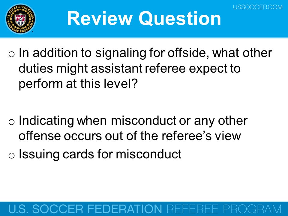 Review Question In addition to signaling for offside, what other duties might assistant referee expect to perform at this level