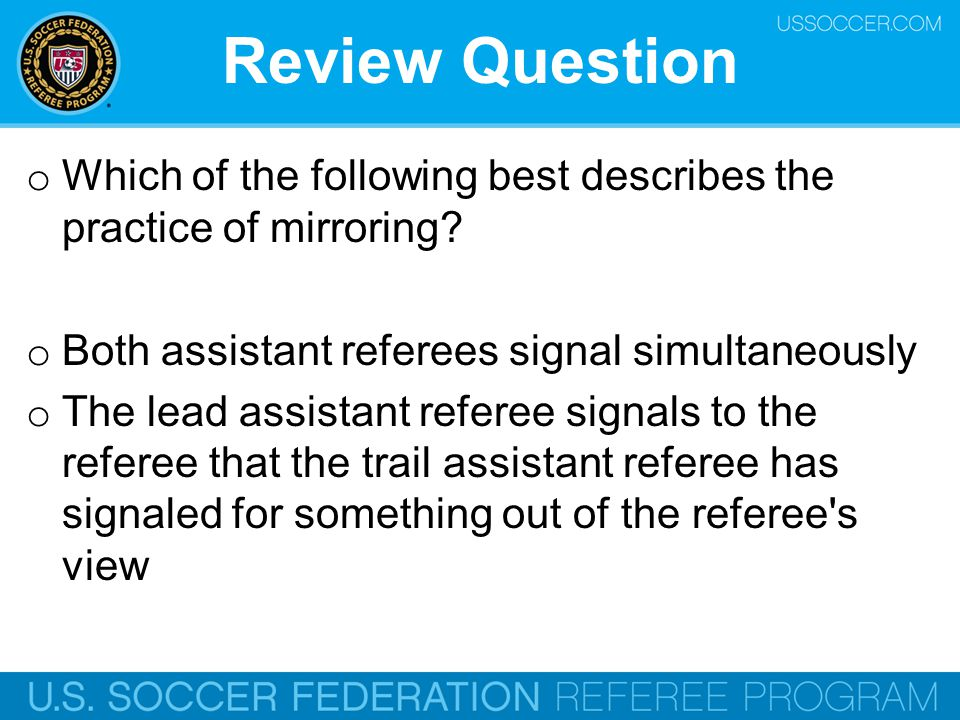Review Question Which of the following best describes the practice of mirroring Both assistant referees signal simultaneously.