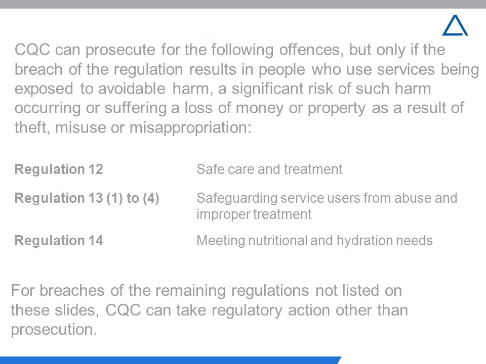CQC can prosecute for the following offences, but only if the breach of the regulation results in people who use services being exposed to avoidable harm, a significant risk of such harm occurring or suffering a loss of money or property as a result of theft, misuse or misappropriation: