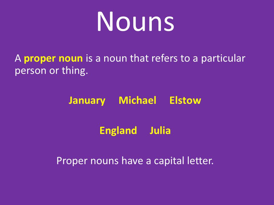Nouns A proper noun is a noun that refers to a particular person or thing.
