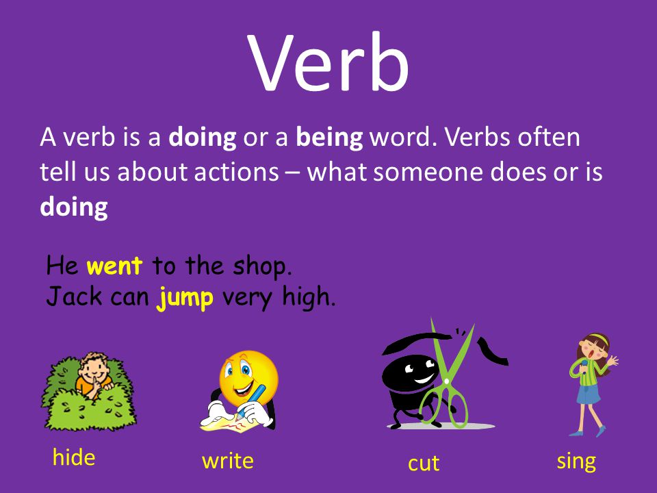 Verb A verb is a doing or a being word. Verbs often tell us about actions – what someone does or is doing.