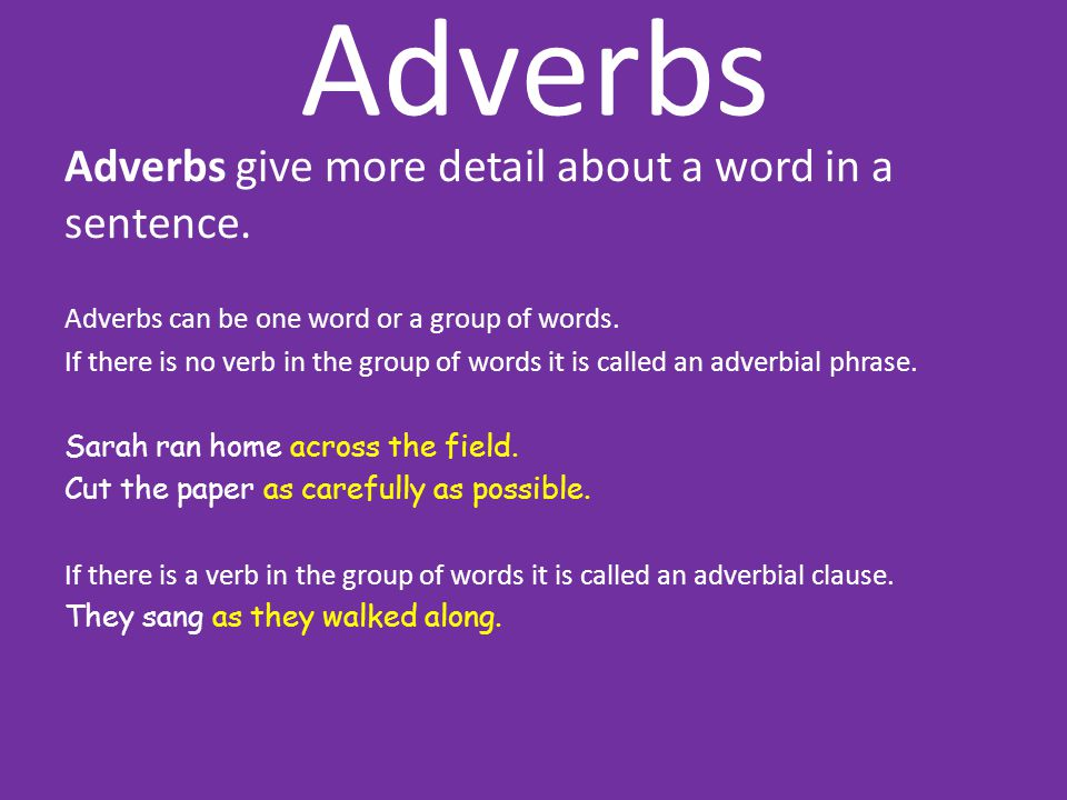 Adverbs Adverbs give more detail about a word in a sentence.