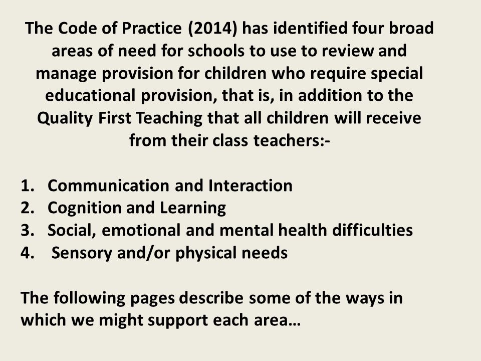 The Code of Practice (2014) has identified four broad areas of need for schools to use to review and manage provision for children who require special educational provision, that is, in addition to the Quality First Teaching that all children will receive from their class teachers:-