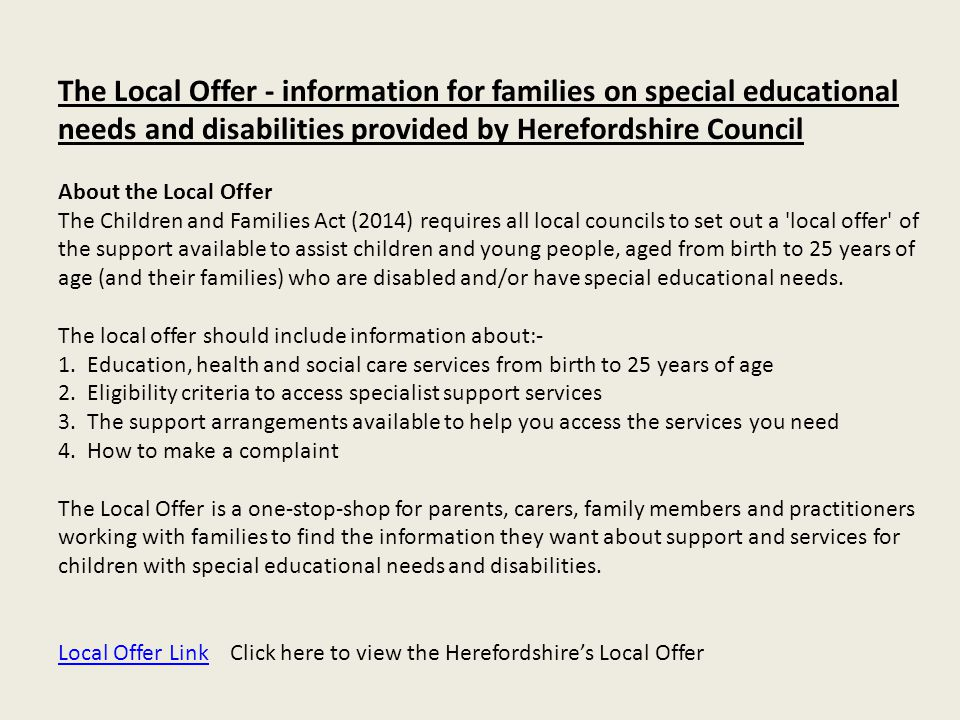 The Local Offer - information for families on special educational needs and disabilities provided by Herefordshire Council About the Local Offer The Children and Families Act (2014) requires all local councils to set out a local offer of the support available to assist children and young people, aged from birth to 25 years of age (and their families) who are disabled and/or have special educational needs. The local offer should include information about:- 1.