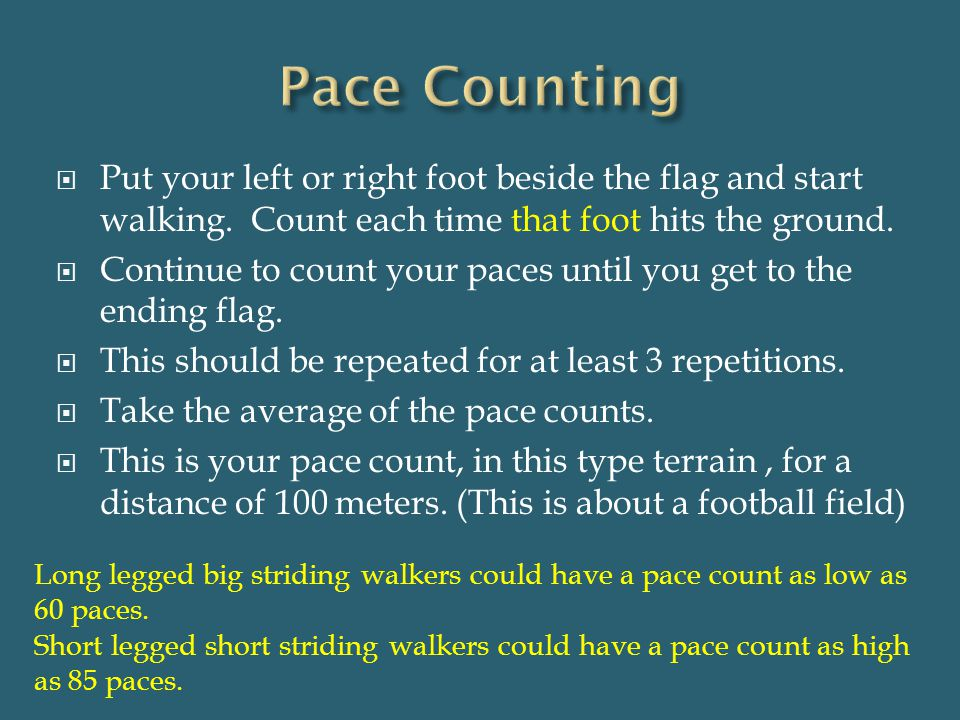 Pace Counting Put your left or right foot beside the flag and start walking. Count each time that foot hits the ground.