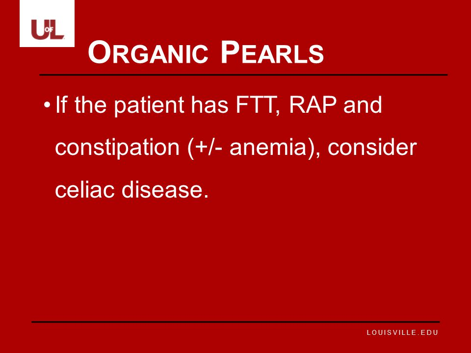 Organic Pearls If the patient has FTT, RAP and constipation (+/- anemia), consider celiac disease.