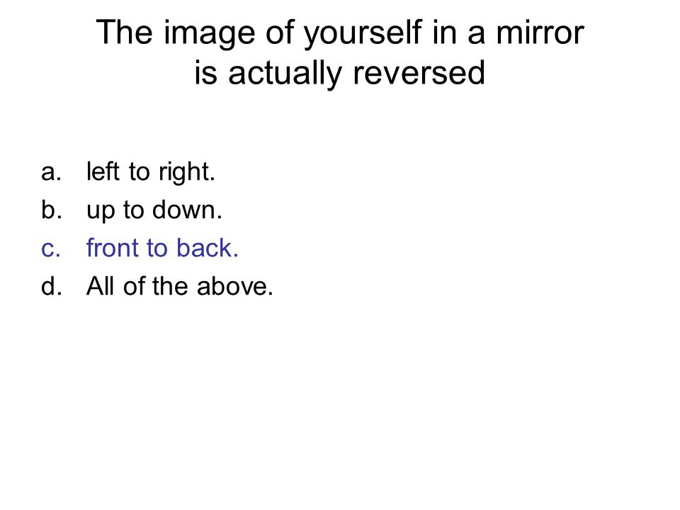 The image of yourself in a mirror is actually reversed