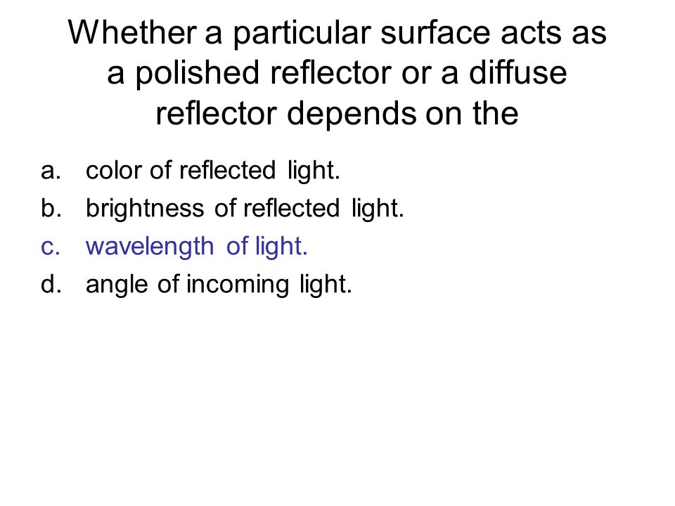 Whether a particular surface acts as a polished reflector or a diffuse reflector depends on the