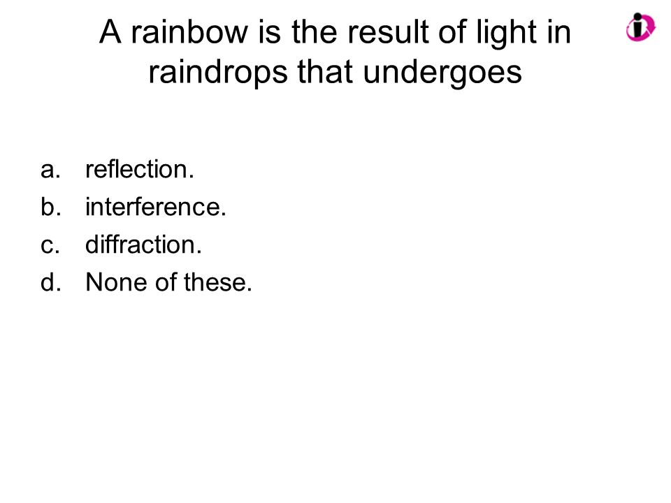 A rainbow is the result of light in raindrops that undergoes