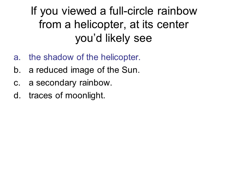 If you viewed a full-circle rainbow from a helicopter, at its center you'd likely see