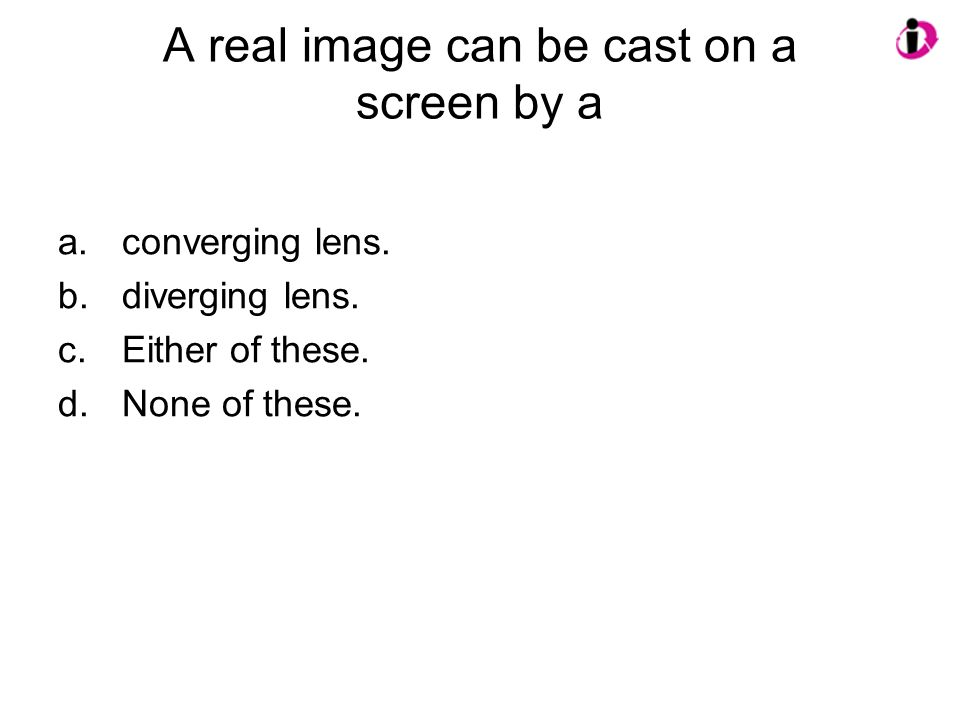 A real image can be cast on a screen by a