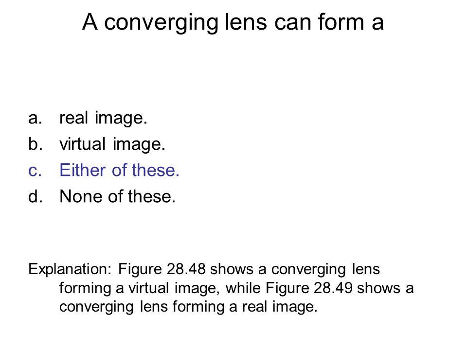 A converging lens can form a