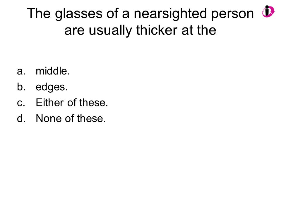 The glasses of a nearsighted person are usually thicker at the