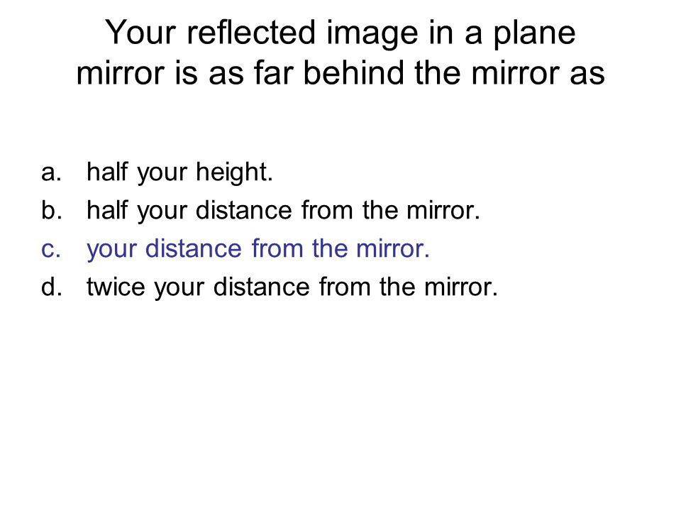 Your reflected image in a plane mirror is as far behind the mirror as