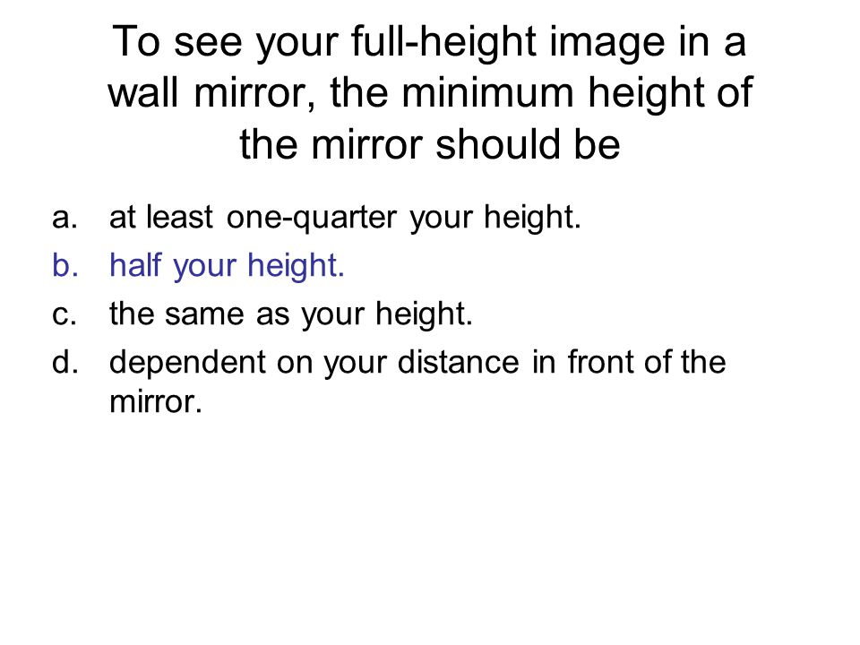 To see your full-height image in a wall mirror, the minimum height of the mirror should be
