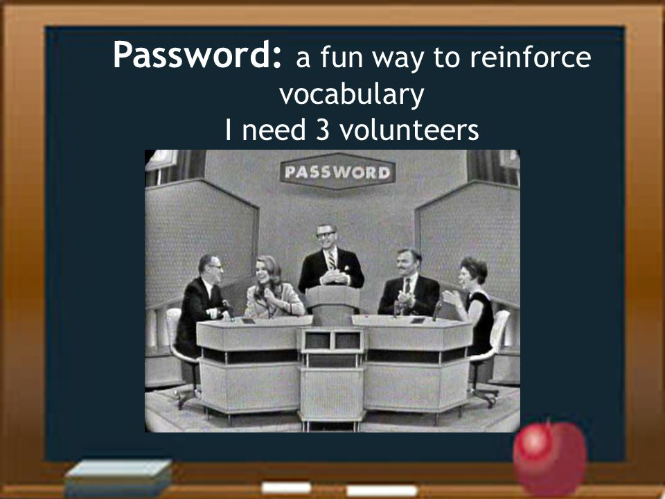 Password: a fun way to reinforce vocabulary I need 3 volunteers