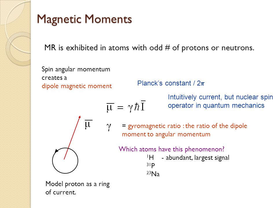Magnetic Moments MR is exhibited in atoms with odd # of protons or neutrons. Spin angular momentum creates a.