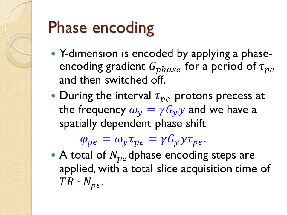 Phase encoding Y-dimension is encoded by applying a phase- encoding gradient 𝐺 𝑝ℎ𝑎𝑠𝑒 for a period of 𝜏 𝑝𝑒 and then switched off.