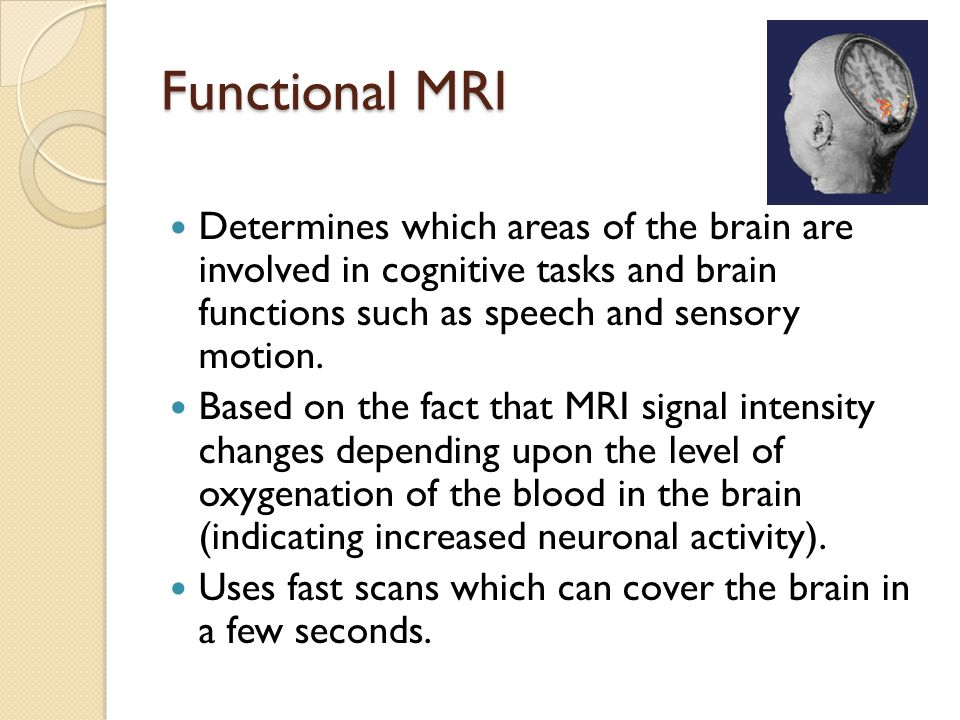 Functional MRI Determines which areas of the brain are involved in cognitive tasks and brain functions such as speech and sensory motion.