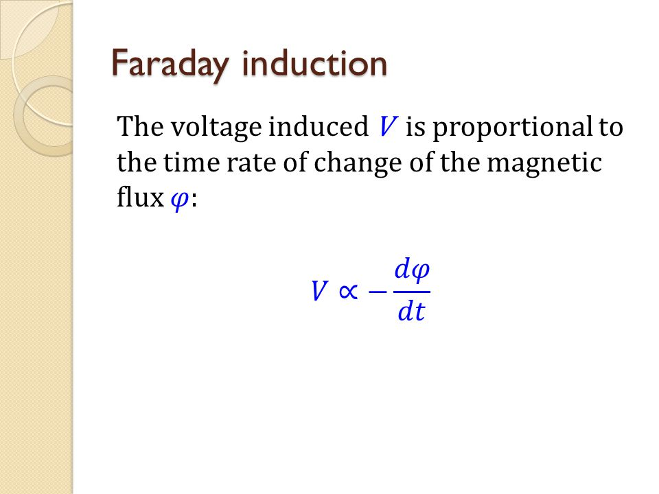 Faraday induction The voltage induced V is proportional to the time rate of change of the magnetic flux 𝜑: 𝑉∝− 𝑑𝜑 𝑑𝑡