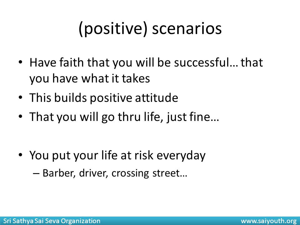 (positive) scenarios Have faith that you will be successful… that you have what it takes. This builds positive attitude.