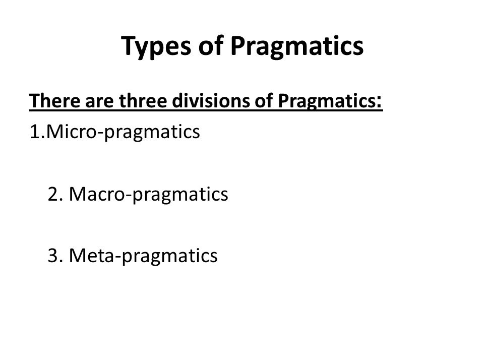 Types of Pragmatics There are three divisions of Pragmatics: 1.Micro-pragmatics 2.