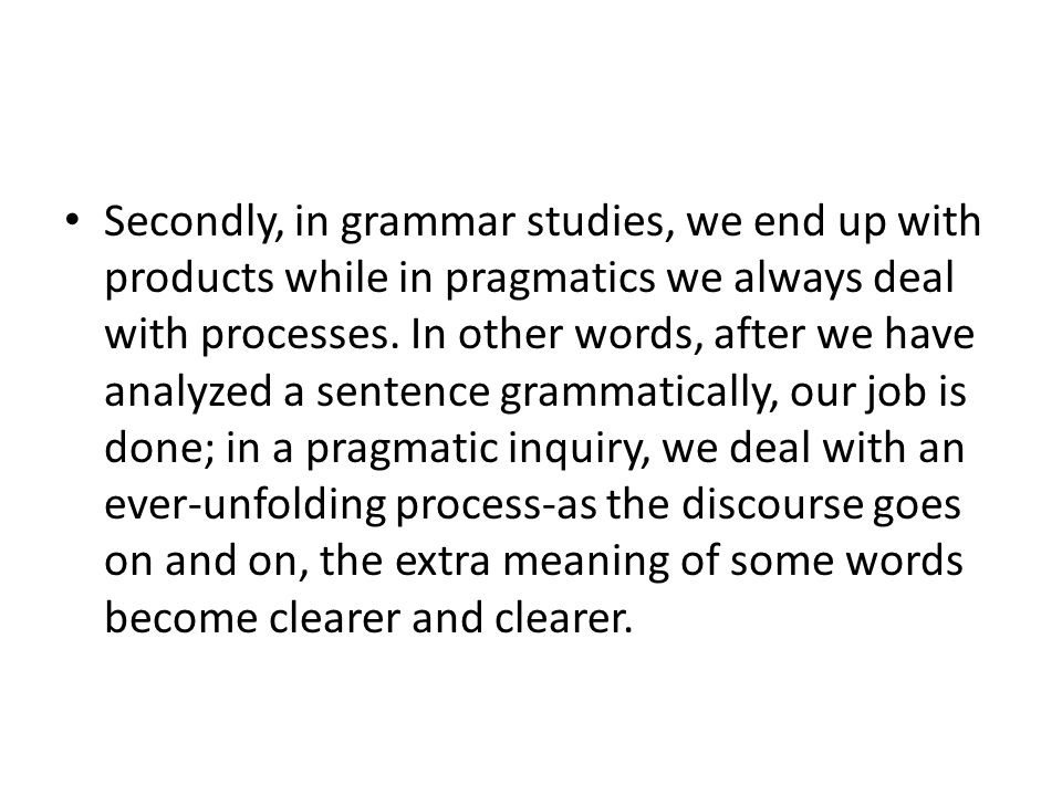 Secondly, in grammar studies, we end up with products while in pragmatics we always deal with processes.