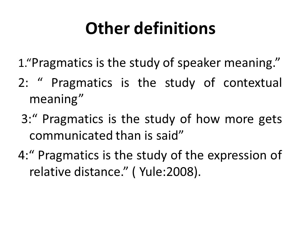 Other definitions 2: Pragmatics is the study of contextual meaning