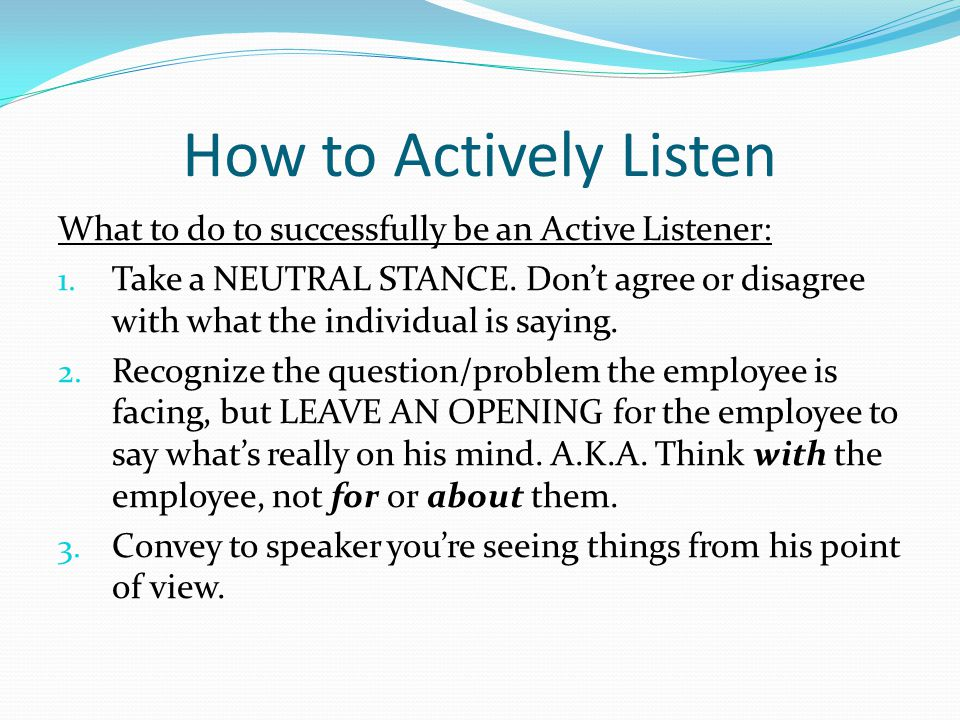 How to Actively Listen What to do to successfully be an Active Listener: