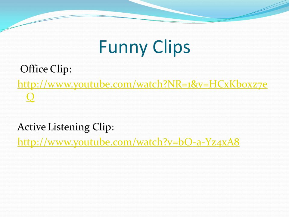 Funny Clips Office Clip: http://www.youtube.com/watch NR=1&v=HCxKb0xz7eQ Active Listening Clip: http://www.youtube.com/watch v=bO-a-Yz4xA8