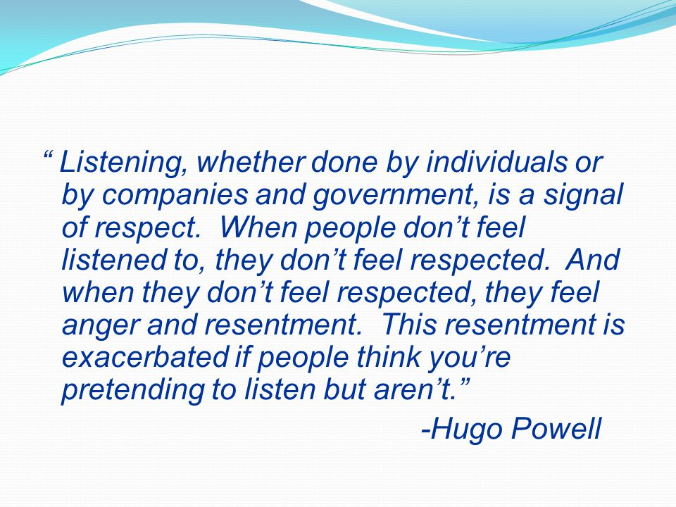 Listening, whether done by individuals or by companies and government, is a signal of respect. When people don't feel listened to, they don't feel respected. And when they don't feel respected, they feel anger and resentment. This resentment is exacerbated if people think you're pretending to listen but aren't.