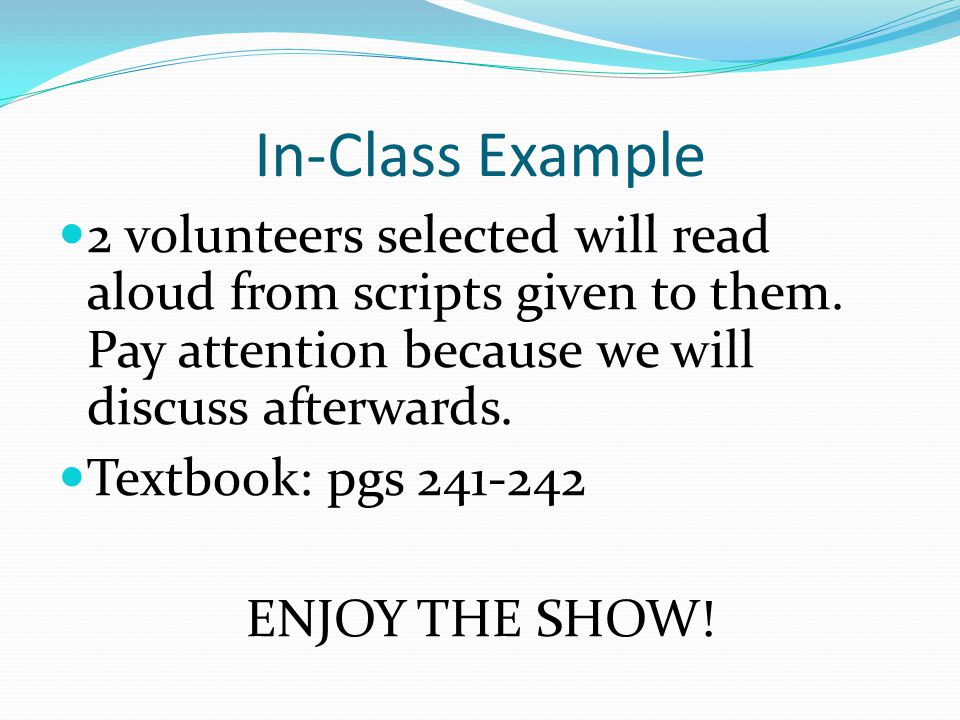 In-Class Example 2 volunteers selected will read aloud from scripts given to them. Pay attention because we will discuss afterwards.