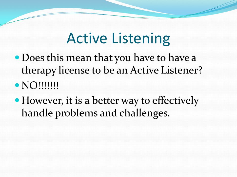 Active Listening Does this mean that you have to have a therapy license to be an Active Listener NO!!!!!!!