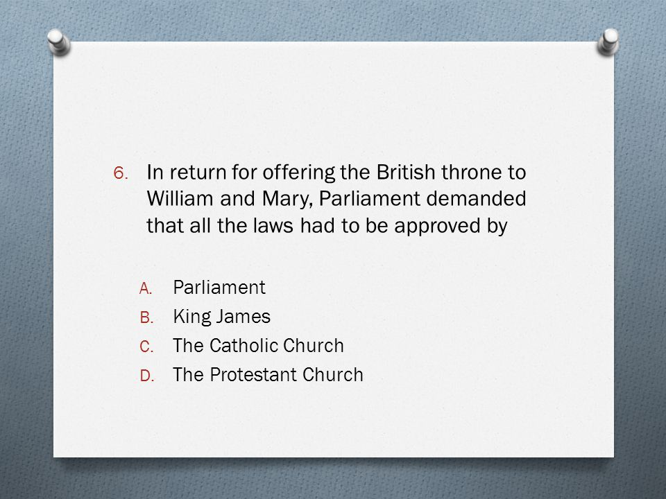 In return for offering the British throne to William and Mary, Parliament demanded that all the laws had to be approved by