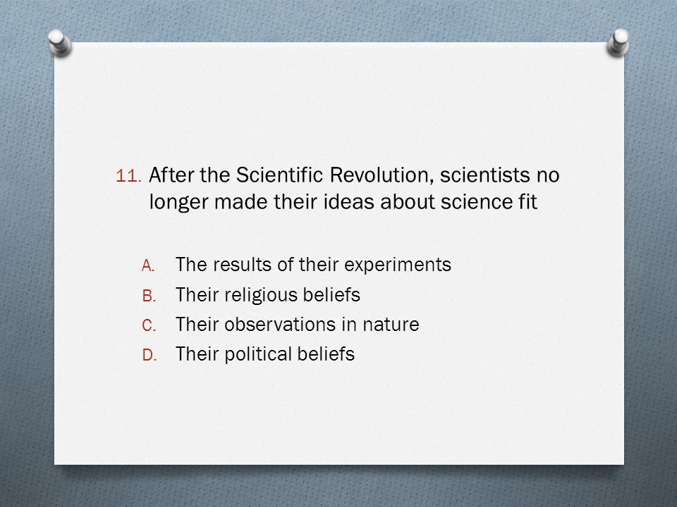 After the Scientific Revolution, scientists no longer made their ideas about science fit