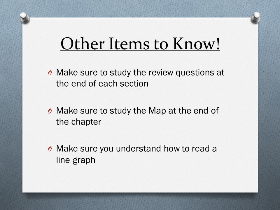 Other Items to Know! Make sure to study the review questions at the end of each section. Make sure to study the Map at the end of the chapter.