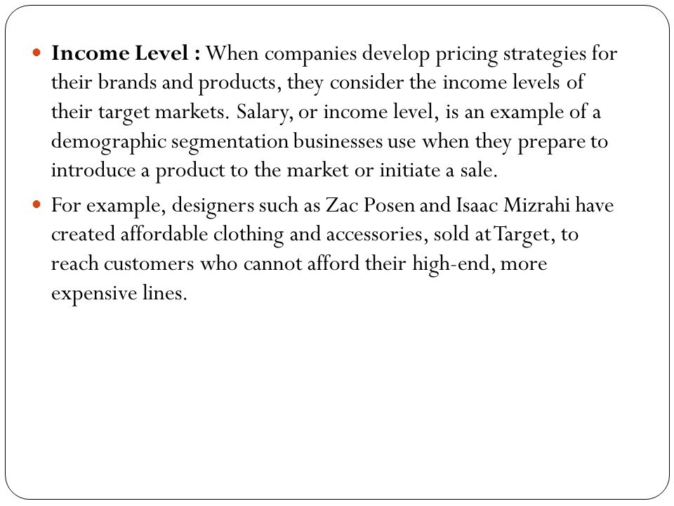 Income Level : When companies develop pricing strategies for their brands and products, they consider the income levels of their target markets. Salary, or income level, is an example of a demographic segmentation businesses use when they prepare to introduce a product to the market or initiate a sale.