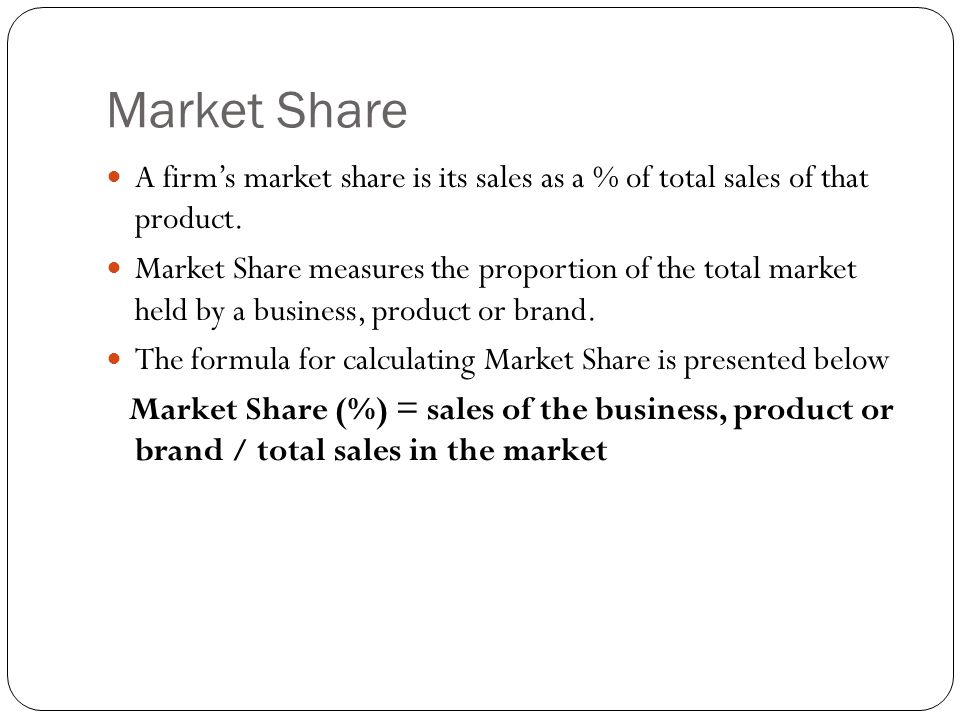 Market Share A firm's market share is its sales as a % of total sales of that product.