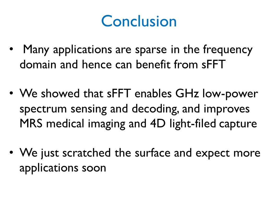 Conclusion Many applications are sparse in the frequency domain and hence can benefit from sFFT.