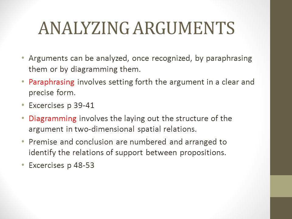 ANALYZING ARGUMENTS Arguments can be analyzed, once recognized, by paraphrasing them or by diagramming them.