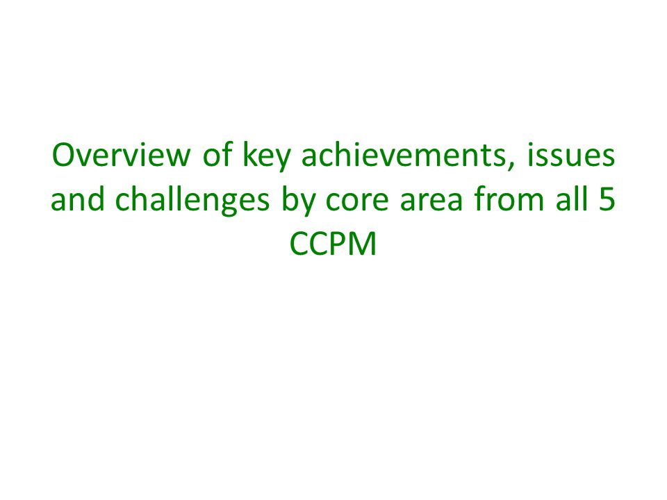 Overview of key achievements, issues and challenges by core area from all 5 CCPM