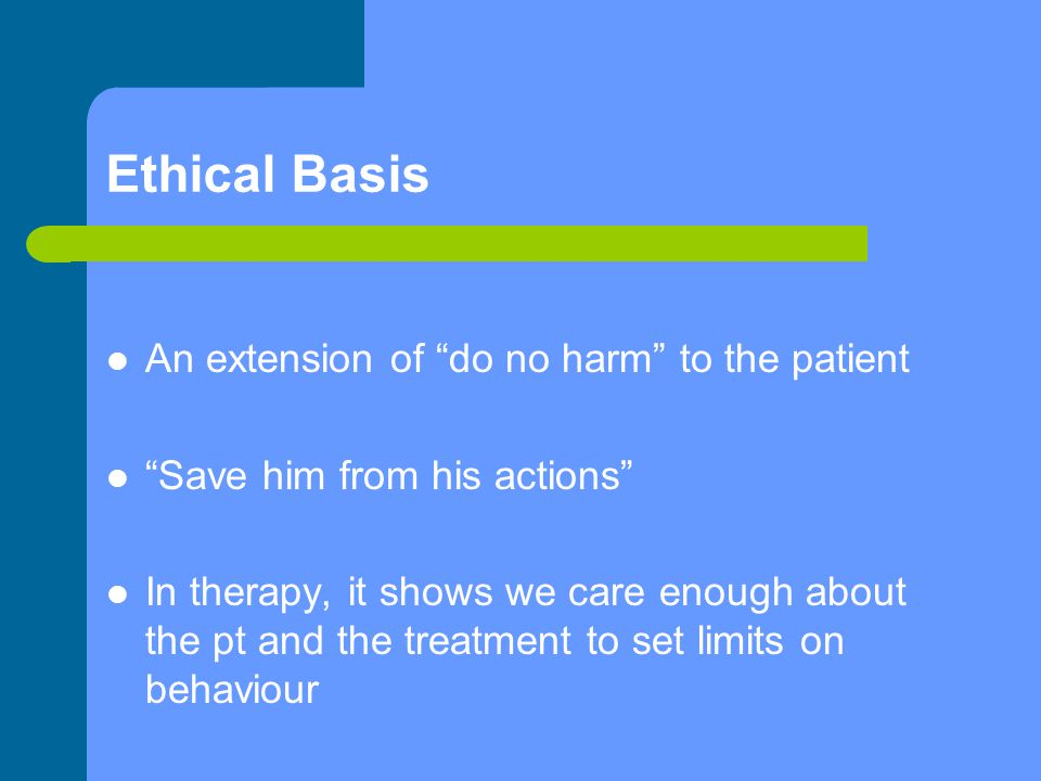 Ethical Basis An extension of do no harm to the patient