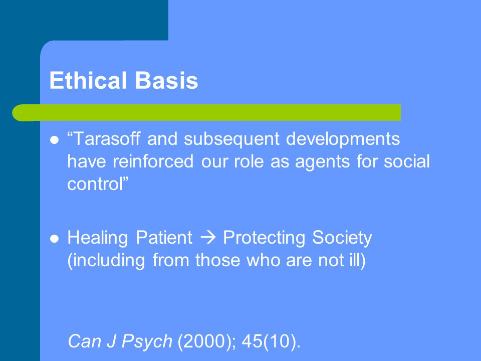 Ethical Basis Tarasoff and subsequent developments have reinforced our role as agents for social control