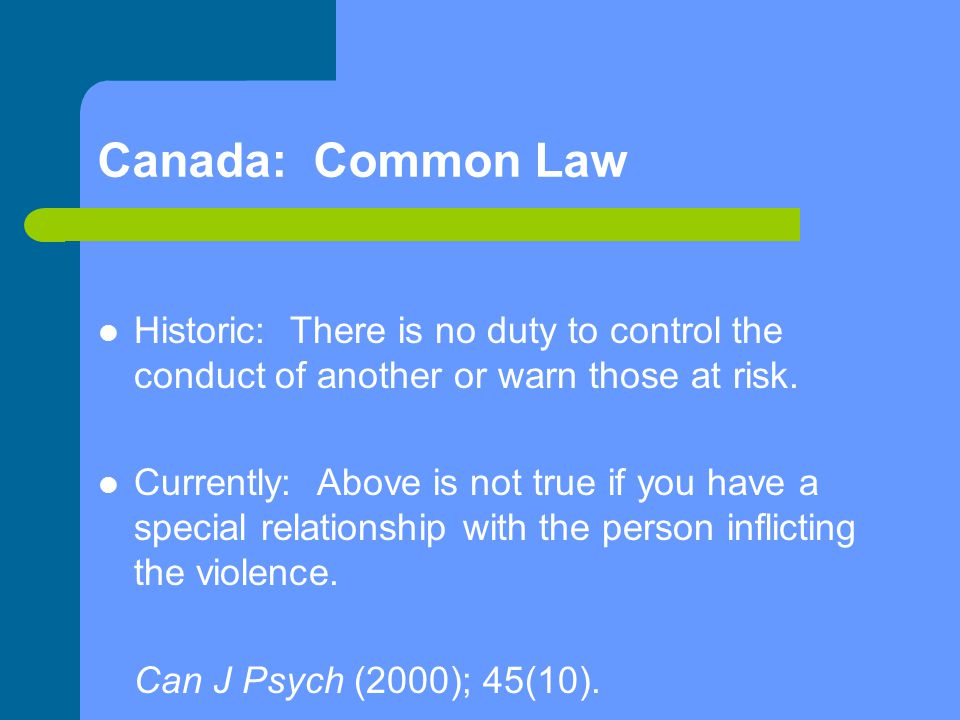 Canada: Common Law Historic: There is no duty to control the conduct of another or warn those at risk.