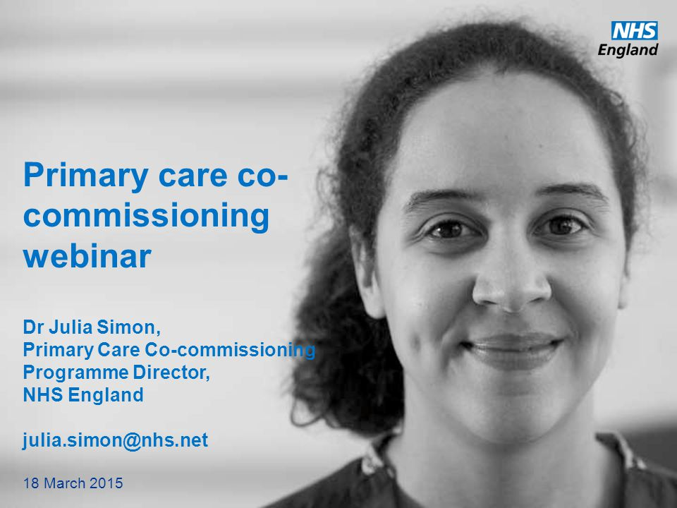 Primary care co-commissioning webinar Dr Julia Simon, Primary Care Co-commissioning Programme Director, NHS England julia.simon@nhs.net