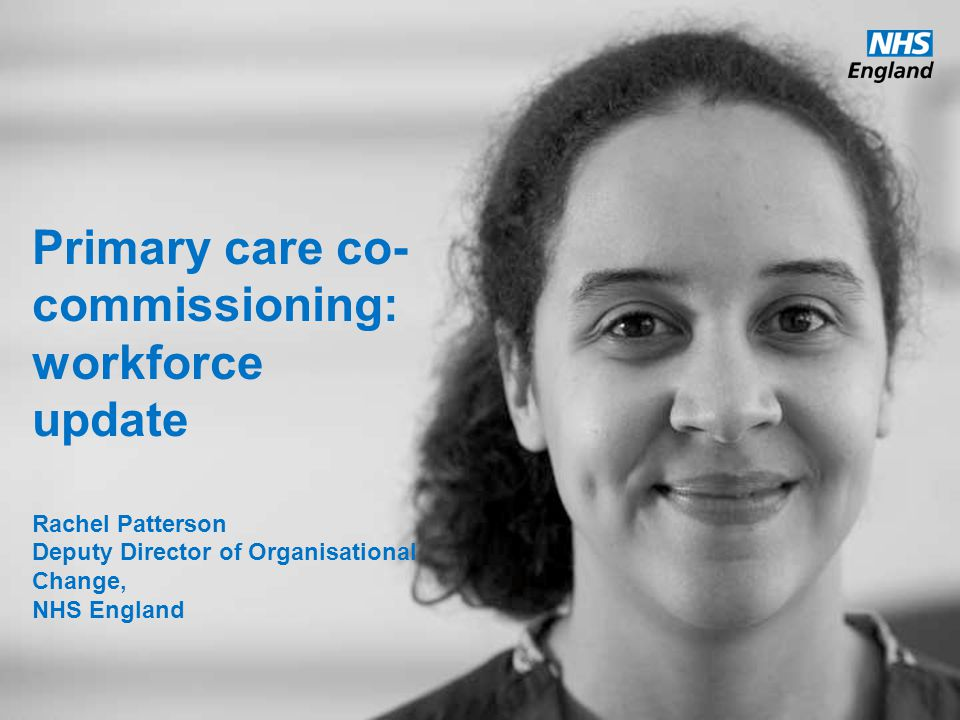 Primary care co-commissioning: workforce update Rachel Patterson Deputy Director of Organisational Change, NHS England