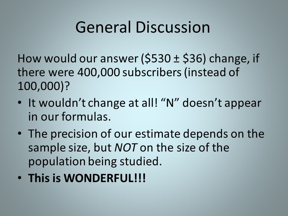 General Discussion How would our answer ($530 ± $36) change, if there were 400,000 subscribers (instead of 100,000)